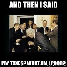 Meme Poor - and then i said pay taxes what am i poor rich men laughing