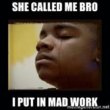 Mad Kid Meme - she called me bro i put in mad work black crying kid meme generator