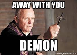 Demon Memes - away with you demon the power of christ compels you meme generator