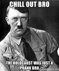 Chill Out Bro Meme - chill out bro the holocaust was just a prank bro hitler meme