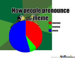 How Do I Pronounce Meme - how people pronounce the word meme by samfly02mim meme center