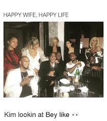 Happy Life Meme - happy wife happy life kim lookin at bey like life meme on me me