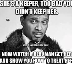 A Real Man Meme - shesakeeper too badyo didn t keepher keepit 10o1 facebook page now
