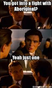 Inception Meme Generator - meme maker you got into a fight with one aboriginal yeah just one