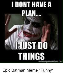 All The Things Meme Generator - i dont have a plan ust do things memegeneratornet batman meme on me me