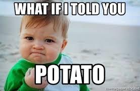What If I Told You Potato Meme - what if i told you potato fist pump baby meme generator