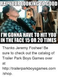 Trailer Park Boys Meme - ray your looking togood itm gonna have to hit you in the face 15 or