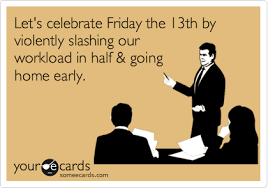 Friday The 13 Meme - let s celebrate friday the 13th by violently slashing our workload