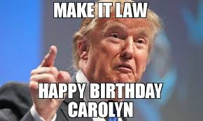 Meme Law - make it law happy birthday carolyn meme donald trump 77470