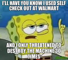 Wal Mart Meme - i ll have you know i used self check out at walmart and i only