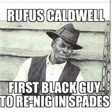 Funny Black History Memes - rufus caldwell first black guy to re nig in spades