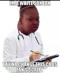 Script Meme - im a white sox fan tryina change this cubs fan s script meme