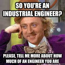 Industrial Engineering Memes - so you re an industrial engineer please tell me more about how