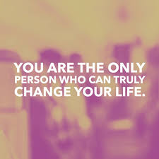 you are the only person who can truly change your life 05 25 16