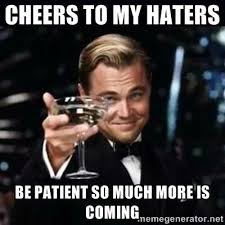Funny Hater Memes - gatsby gatsby cheers to my haters be patient so much more is