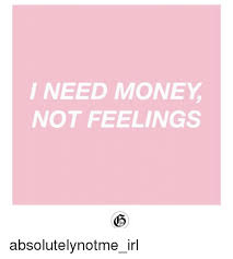 I Need Money Meme - i need money not feelings money meme on astrologymemes com