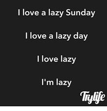 Lazy Day Meme - i love a lazy sunday i love a lazy day i love lazy i m lazy dank
