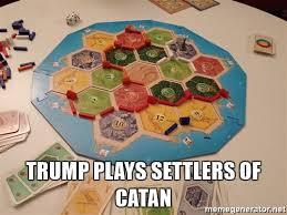 Settlers Of Catan Meme - trump plays settlers of catan trump catan meme generator
