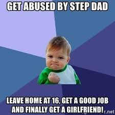Step Dad Meme - get abused by step dad leave home at 16 get a good job and finally