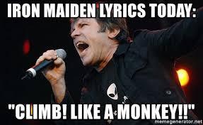 Iron Maiden Memes - iron maiden lyrics today climb like a monkey iron maiden
