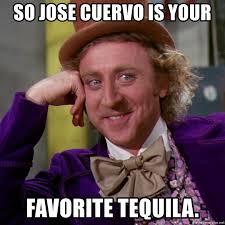 Jose Cuervo Meme - so jose cuervo is your favorite tequila willy wonka meme