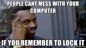Lock Your Computer Meme - people cant mess with your computer if you remember to lock it