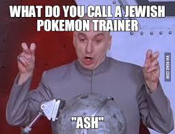 Jewish Meme - what do you call a jewish pokemon trainer ash 9gag