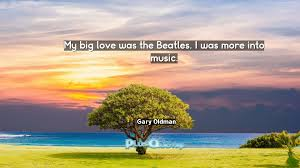 Beatles Quotes Love by My Big Love Was The Beatles I Was More Into Music