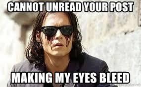Bleeding Eyes Meme - cannot unread your post making my eyes bleed bleeding eyes