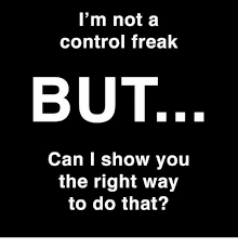 Control Freak Meme - i m not a control freak but can i show you the right way to do that