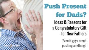 push gifts for new push present for dads ideas for a congratulatory gift for new