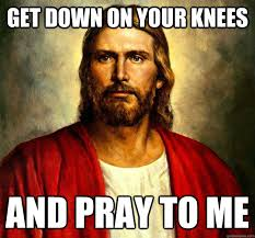 Sexually Inappropriate Memes - get down on your knees and pray to me sexually inappropriate