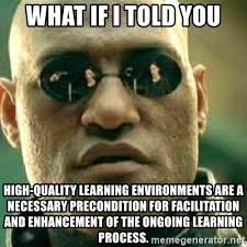 High Quality Memes - what if i told you high quality learning environments are a