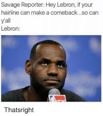 Lebron Hairline Meme - savage reporter hey lebron if your hairline can make a comebackso
