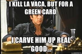 Green Card Meme - i kill la vaca but for a green card i carve him up real good