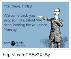 Sexy Friday Memes - you there friday welcome back you sexy son of a bitch we been