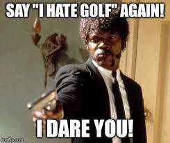 Funny Golf Meme - i hate golf az meme funny memes funny pictures
