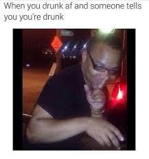 You Re Drunk Meme - drunk as fuck meme by zimmiton memedroid