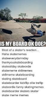 Funny Skateboard Memes - ismyboardok doe most of a skater s reaction haha skatememes