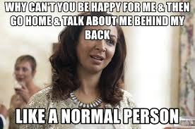 Bridesmaids Meme - why can t you be happy for me then go home talk about me behind