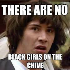 The Chive Memes - there are no black girls on the chive conspiracy keanu quickmeme