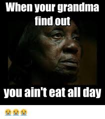 Funny Grandma Memes - when your grandma find out you ain t eat all day funny meme