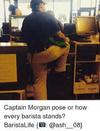 Captain Morgan Meme - c captain morgan pose or how every barista stands baristalife