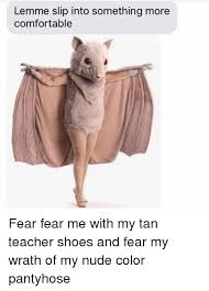 Pantyhose Meme - lemme slip into something more comfortable fear fear me with my