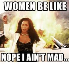 I Aint Mad Meme - women be like nope i aint mad meme on me me