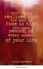 i don t think i realized that the cost of fame is that it s open