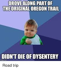 Oregon Trail Meme - drove along part of theoriginal oregon trail didn t die of dysentery