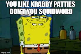 You Like Krabby Patties Meme - dont you squidward meme imgflip