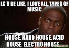 House Music Memes - lg s be like i love all types of music house hard house acid