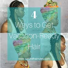 hair styles for vacation 4 ways to get vacation ready hair natural hair rules